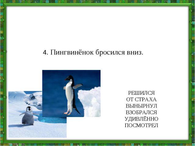 4. Пингвинёнок бросился вниз. РЕШИЛСЯ ОТ СТРАХА ВЫНЫРНУЛ ВЗОБРАЛСЯ УДИВЛЁННО...