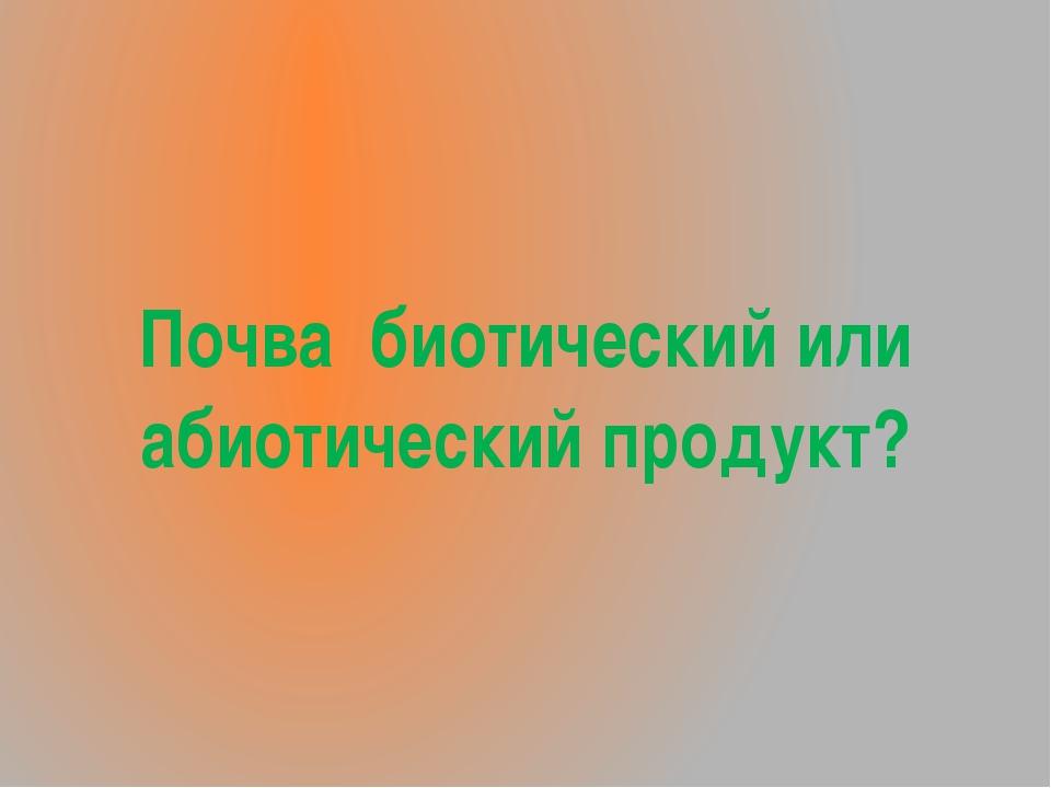 Почва биотический или абиотический продукт?