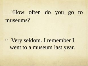 How often do you go to museums? Very seldom. I remember I went to a museum l