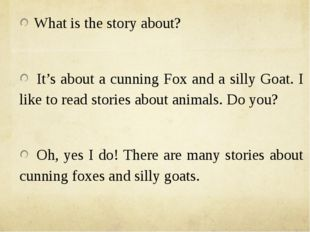 What is the story about? It's about a cunning Fox and a silly Goat. I like t