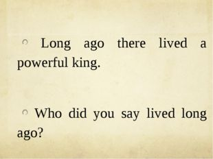 Long ago there lived a powerful king. Who did you say lived long ago?