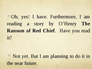 Oh, yes! I have. Furthermore, I am reading a story by O'Henry The Ransom of