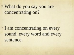 What do you say you are concentrating on? I am concentrating on every sound,