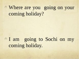 Where are you going on your coming holiday? I am going to Sochi on my coming