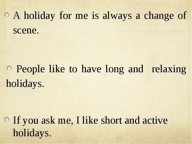 A holiday for me is always a change of scene. People like to have long and r...