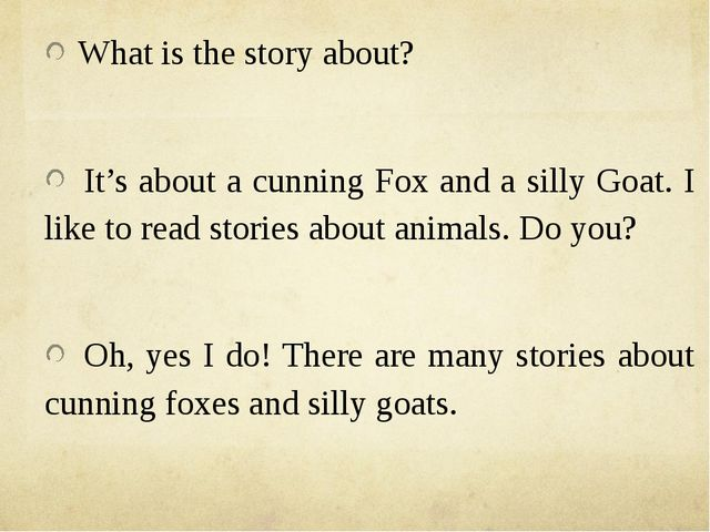 What is the story about? It's about a cunning Fox and a silly Goat. I like t...