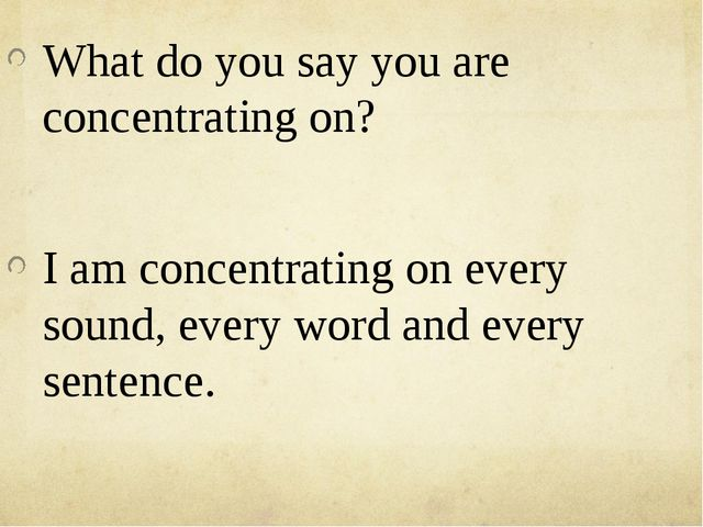 What do you say you are concentrating on? I am concentrating on every sound,...
