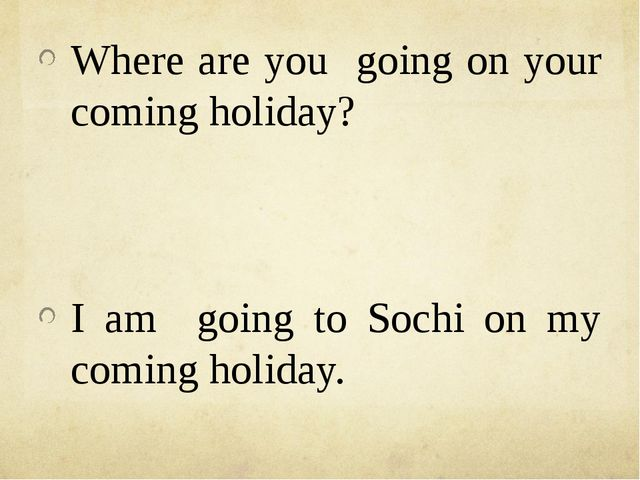 Where are you going on your coming holiday? I am going to Sochi on my coming...