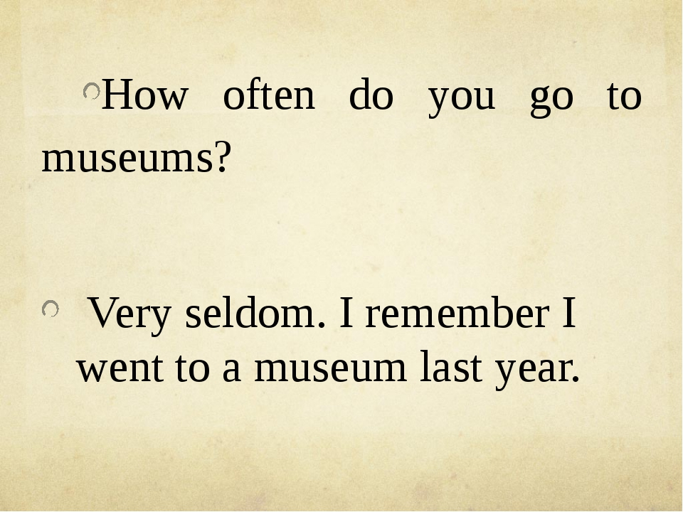 How often do you go to museums? Very seldom. I remember I went to a museum l...