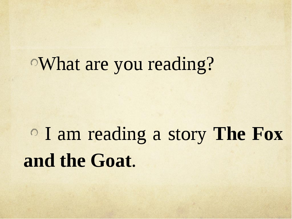 What are you reading? I am reading a story The Fox and the Goat.