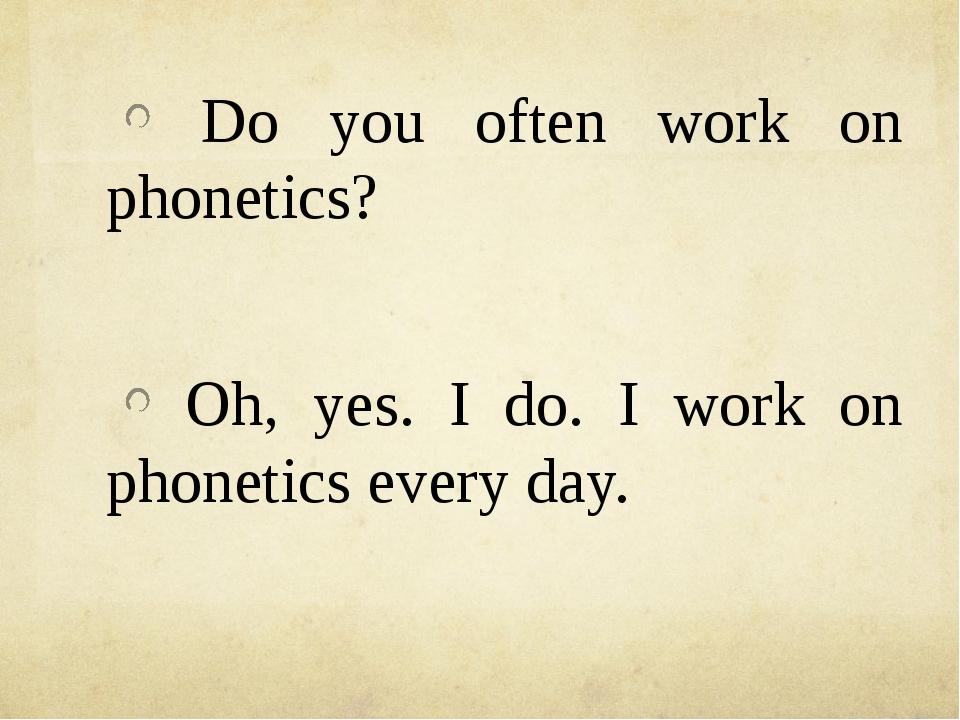 Do you often work on phonetics? Oh, yes. I do. I work on phonetics every day.