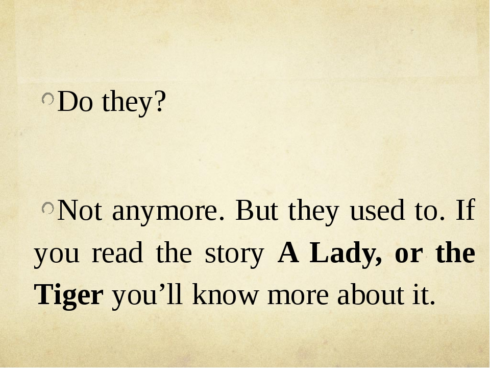 Do they? Not anymore. But they used to. If you read the story A Lady, or the...