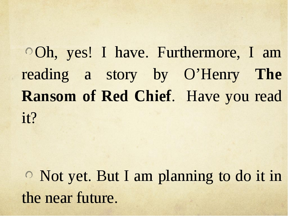 Oh, yes! I have. Furthermore, I am reading a story by O'Henry The Ransom of...