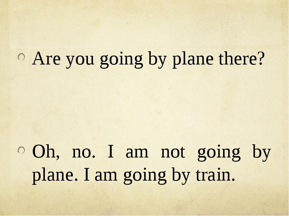 Are you going by plane there? Oh, no. I am not going by plane. I am going by...