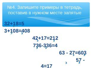 32+18=5 3+108=408 42+17=212 736-336=4 63 - 27=603 57 - 4=17 №4. Запишите прим