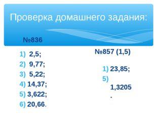 Проверка домашнего задания: №836 2,5; 9,77; 5,22; 14,37; 3,622; 20,66. №857 (