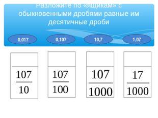 1,07 10,7 0,107 Разложите по «ящикам» с обыкновенными дробями равные им десят