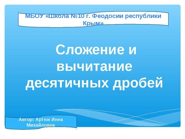 Сложение и вычитание десятичных дробей МБОУ «Школа №10 г. Феодосии республик...