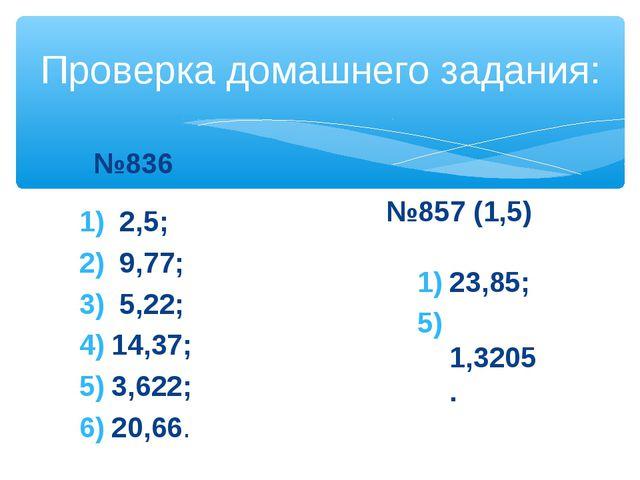 Проверка домашнего задания: №836 2,5; 9,77; 5,22; 14,37; 3,622; 20,66. №857 (...
