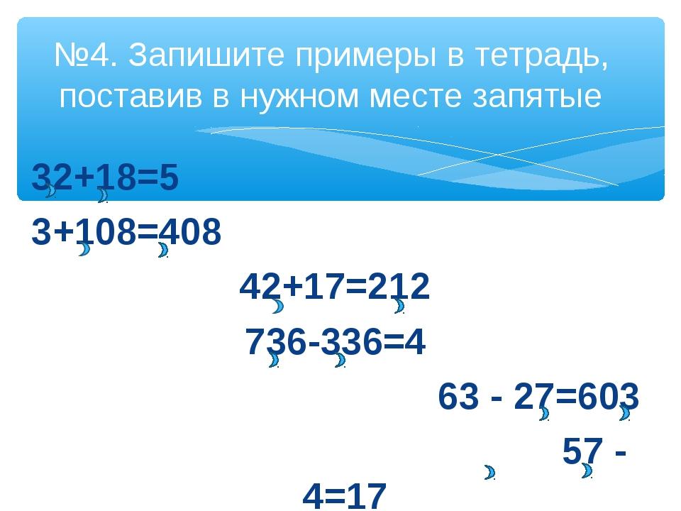 32+18=5 3+108=408 42+17=212 736-336=4 63 - 27=603 57 - 4=17 №4. Запишите прим...