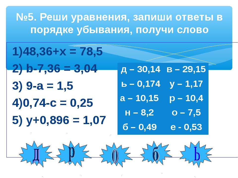 1)48,36+х = 78,5 2) b-7,36 = 3,04  3) 9-а = 1,5  4)0,74-с = 0,25 5) у+0,89...