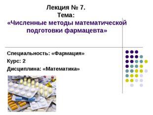 Лекция № 7. Тема: «Численные методы математической подготовки фармацевта» Спе