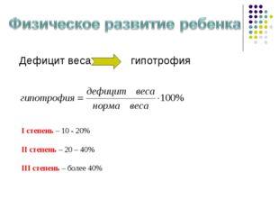 Дефицит весагипотрофия I степень – 10 - 20% II степень – 20 – 40% III степе