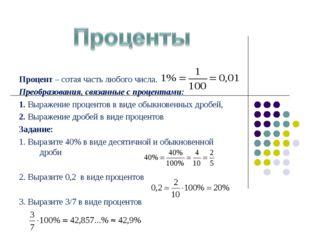 Процент – сотая часть любого числа. Преобразования, связанные с процентами: 1
