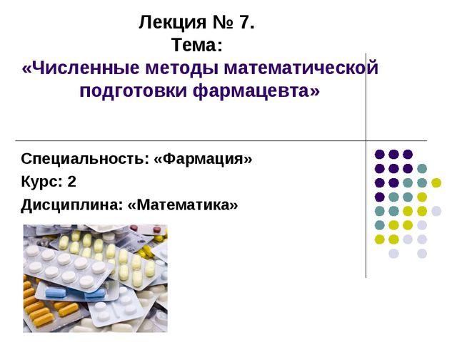 Лекция № 7. Тема: «Численные методы математической подготовки фармацевта» Спе...