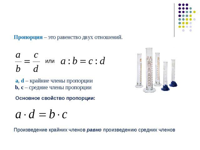 Пропорция – это равенство двух отношений. или a, d – крайние члены пропорции...