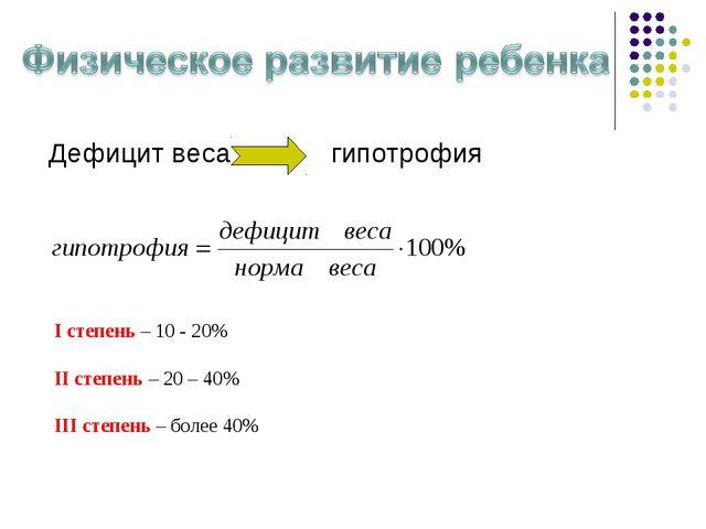 Дефицит весагипотрофия I степень – 10 - 20% II степень – 20 – 40% III степе...