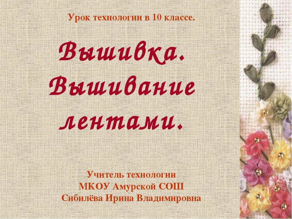 Учитель технологии МКОУ Амурской СОШ Сибилёва Ирина Владимировна Вышивка. Выш...