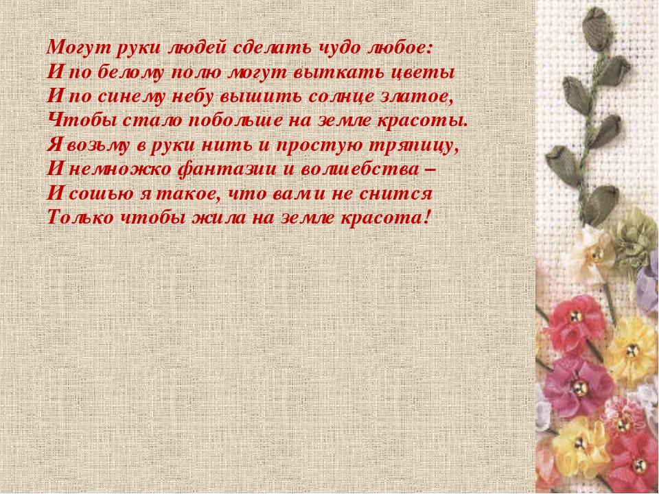 Могут руки людей сделать чудо любое: И по белому полю могут выткать цветы И...