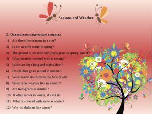 Seasons and Weather 2. Ответьте на следующие вопросы. 1) Are there five seaso