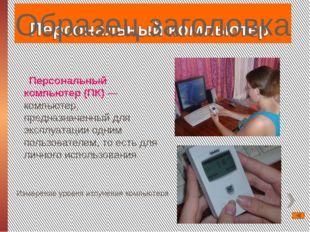 Персональный компьютер (ПК) — компьютер, предназначенный для эксплуатации одн