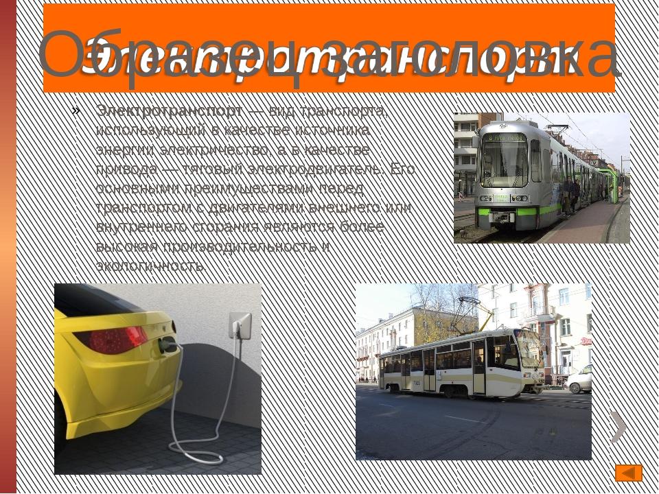 Электротранспорт— вид транспорта, использующий в качестве источника эне...