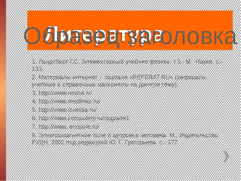 1. Ландсберг Г.С. Элементарный учебник физики, т.3.- М., Наука, с.-133. 1. Л...