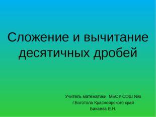 Сложение и вычитание десятичных дробей Учитель математики МБОУ СОШ №6 г.Богот