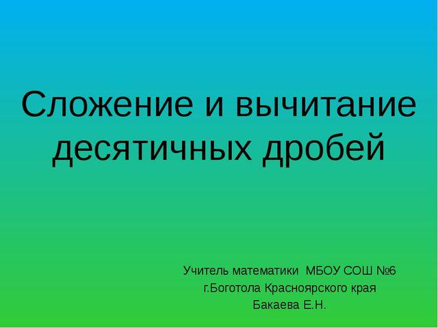 Сложение и вычитание десятичных дробей Учитель математики МБОУ СОШ №6 г.Богот...