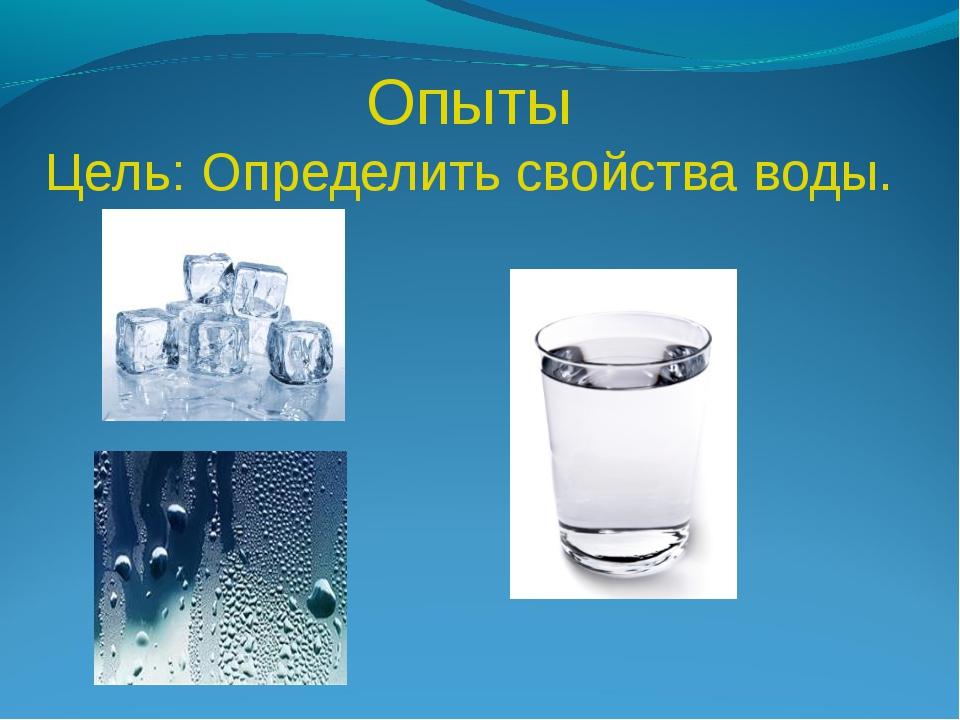 Опыты Цель: Определить свойства воды.