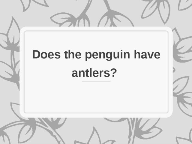 Does the penguin have antlers?