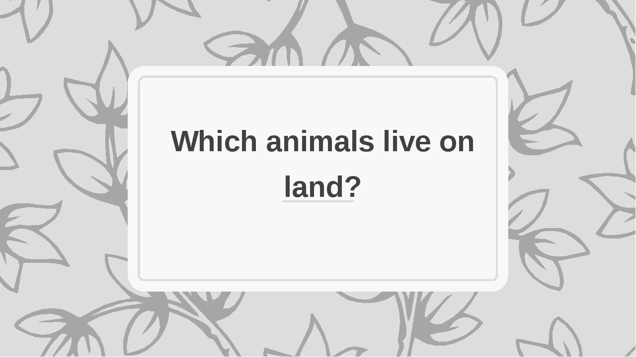 Which animals live on land?
