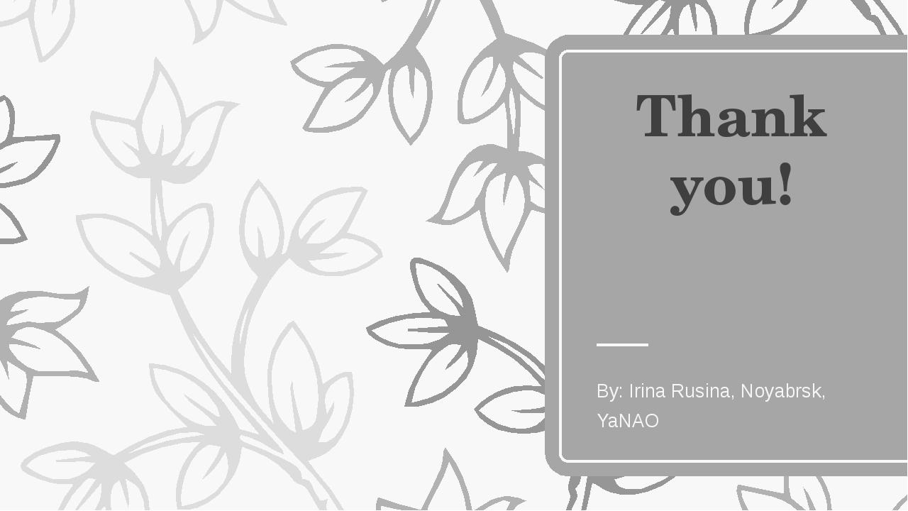 Thank you! By: Irina Rusina, Noyabrsk, YaNAO