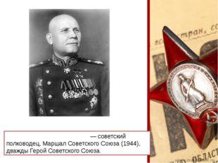 Ива́н Степа́нович Ко́нев— советский полководец,Маршал Советского Союза (19