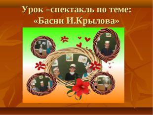 Урок –спектакль по теме: «Басни И.Крылова»