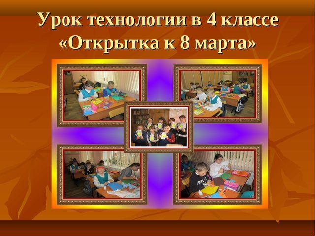 Урок технологии в 4 классе «Открытка к 8 марта»