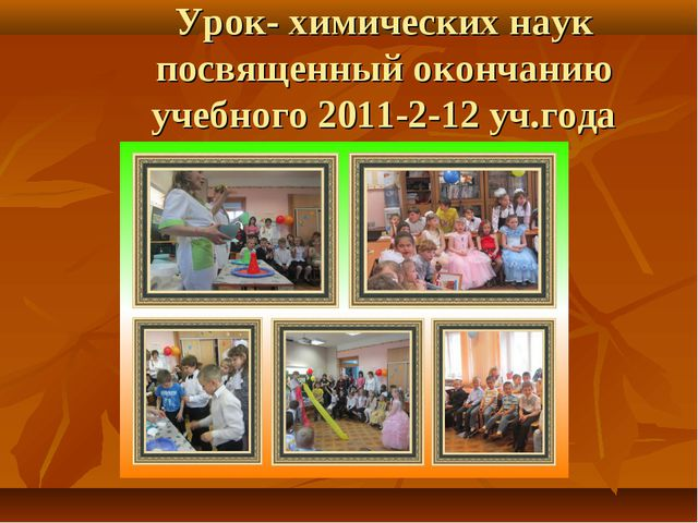 Урок- химических наук посвященный окончанию учебного 2011-2-12 уч.года