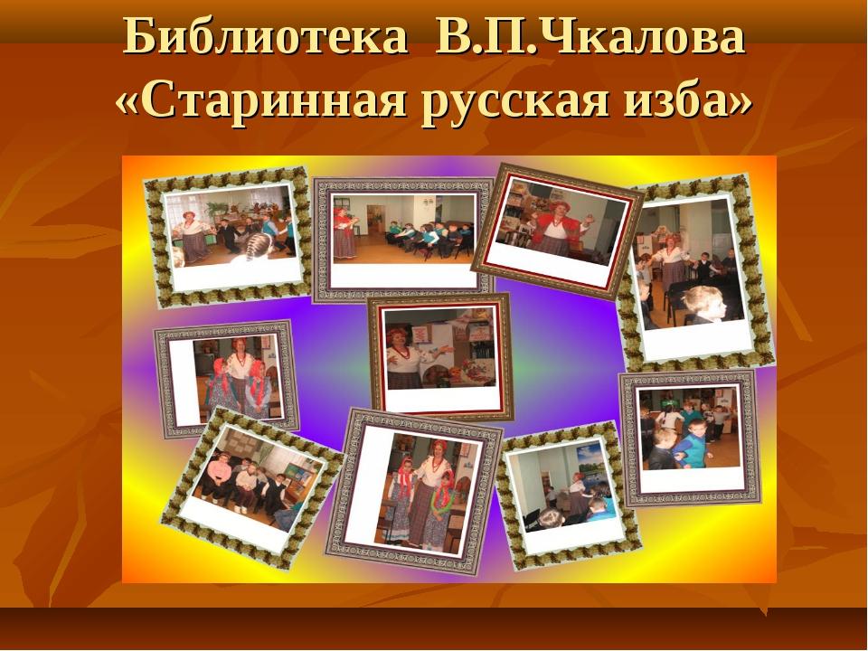 Библиотека В.П.Чкалова «Старинная русская изба»