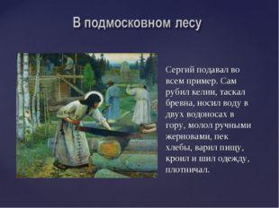 Сергий подавал во всем пример. Сам рубил келии, таскал бревна, носил воду в д