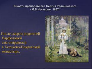После смерти родителей Варфоломей сам отправился в Хотьково-Покровский монаст